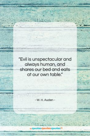 """W. H. Auden quote: """"Evil is unspectacular and always human, and…""""- at QuotesQuotesQuotes.com"""