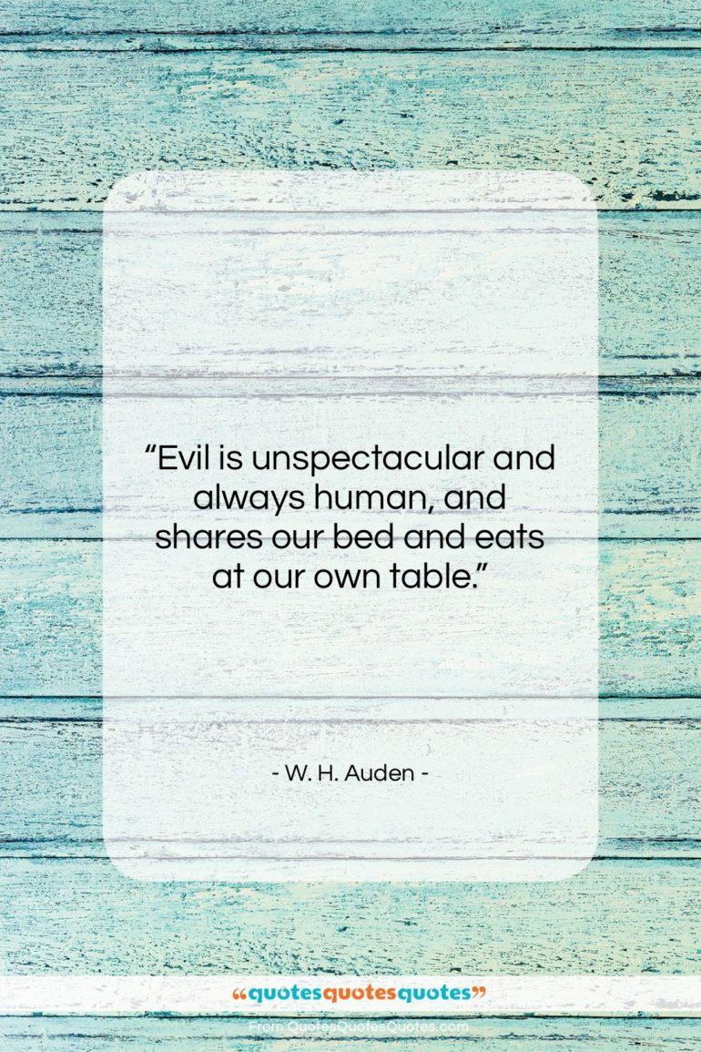 "W. H. Auden quote: ""Evil is unspectacular and always human, and…""- at QuotesQuotesQuotes.com"