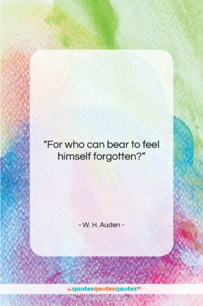 """W. H. Auden quote: """"For who can bear to feel himself…""""- at QuotesQuotesQuotes.com"""
