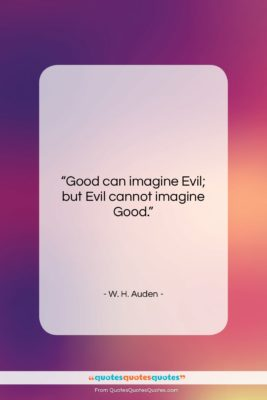 """W. H. Auden quote: """"Good can imagine Evil; but Evil cannot…""""- at QuotesQuotesQuotes.com"""