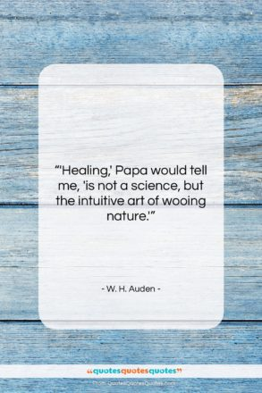 """W. H. Auden quote: """"'Healing,' Papa would tell me, 'is not…""""- at QuotesQuotesQuotes.com"""