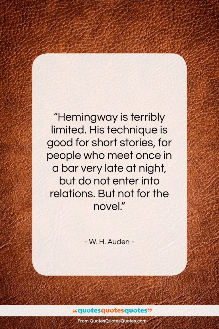 """W. H. Auden quote: """"Hemingway is terribly limited. His technique is…""""- at QuotesQuotesQuotes.com"""