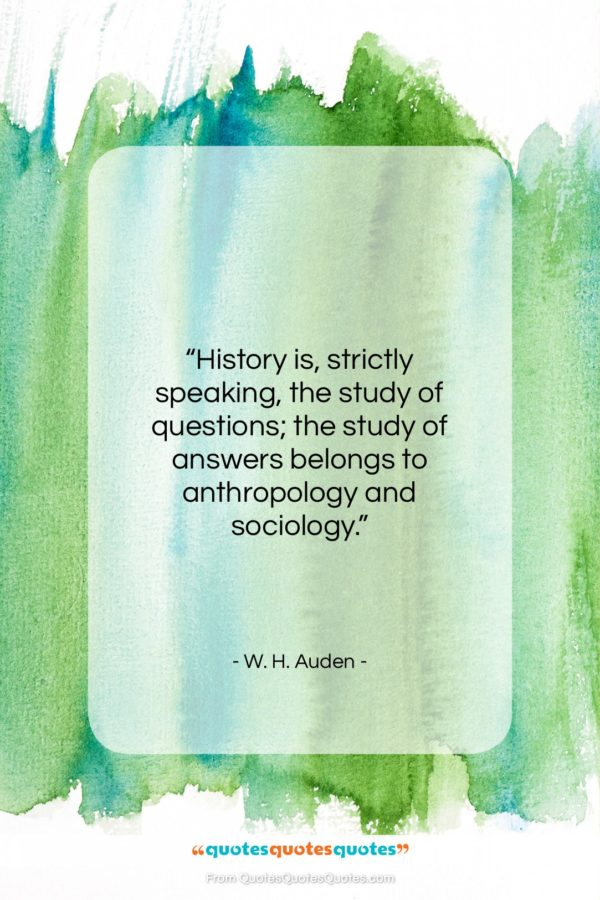"""W. H. Auden quote: """"History is, strictly speaking, the study of…""""- at QuotesQuotesQuotes.com"""
