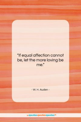 "W. H. Auden quote: ""If equal affection cannot be, let the…""- at QuotesQuotesQuotes.com"