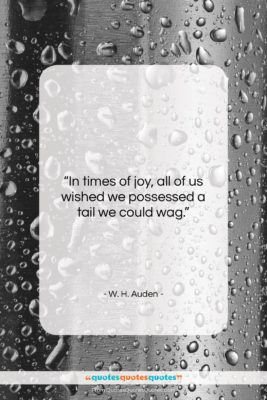"""W. H. Auden quote: """"In times of joy, all of us…""""- at QuotesQuotesQuotes.com"""