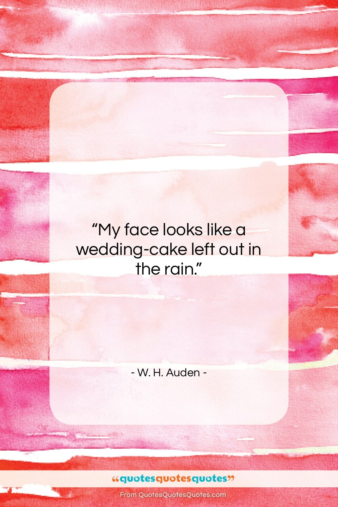 """W. H. Auden quote: """"My face looks like a wedding-cake left…""""- at QuotesQuotesQuotes.com"""