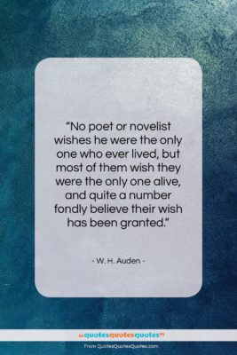 """W. H. Auden quote: """"No poet or novelist wishes he were…""""- at QuotesQuotesQuotes.com"""