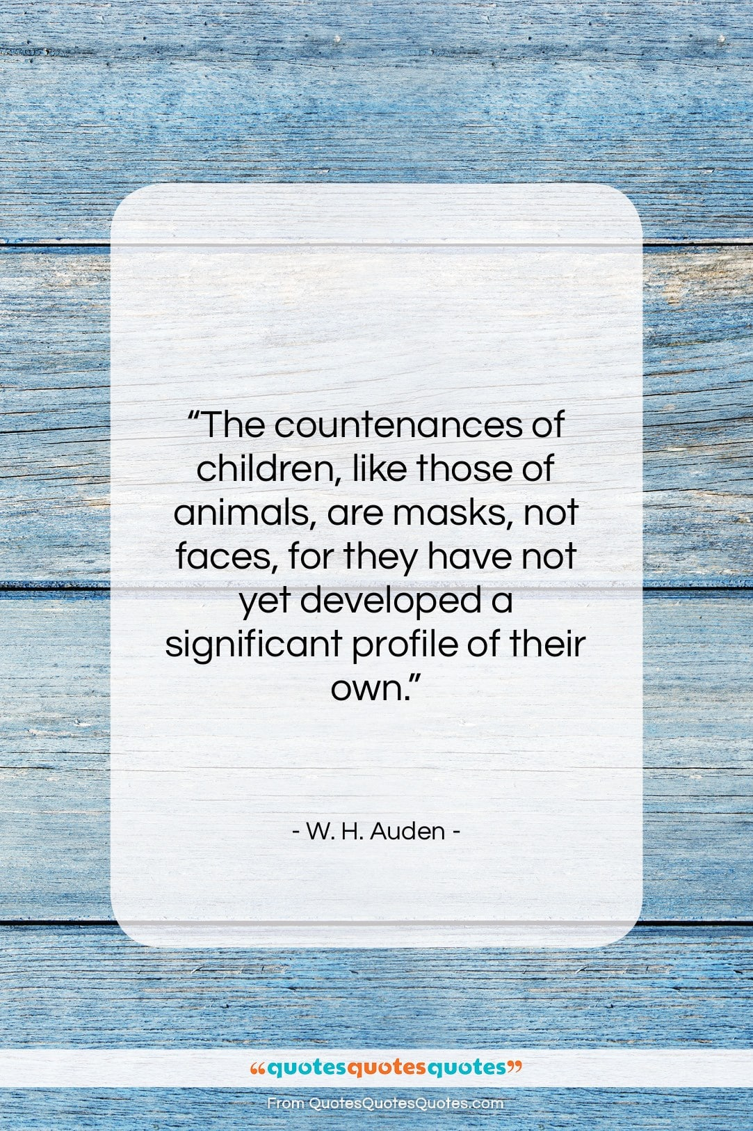 """W. H. Auden quote: """"The countenances of children, like those of…""""- at QuotesQuotesQuotes.com"""