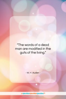 """W. H. Auden quote: """"The words of a dead man are…""""- at QuotesQuotesQuotes.com"""