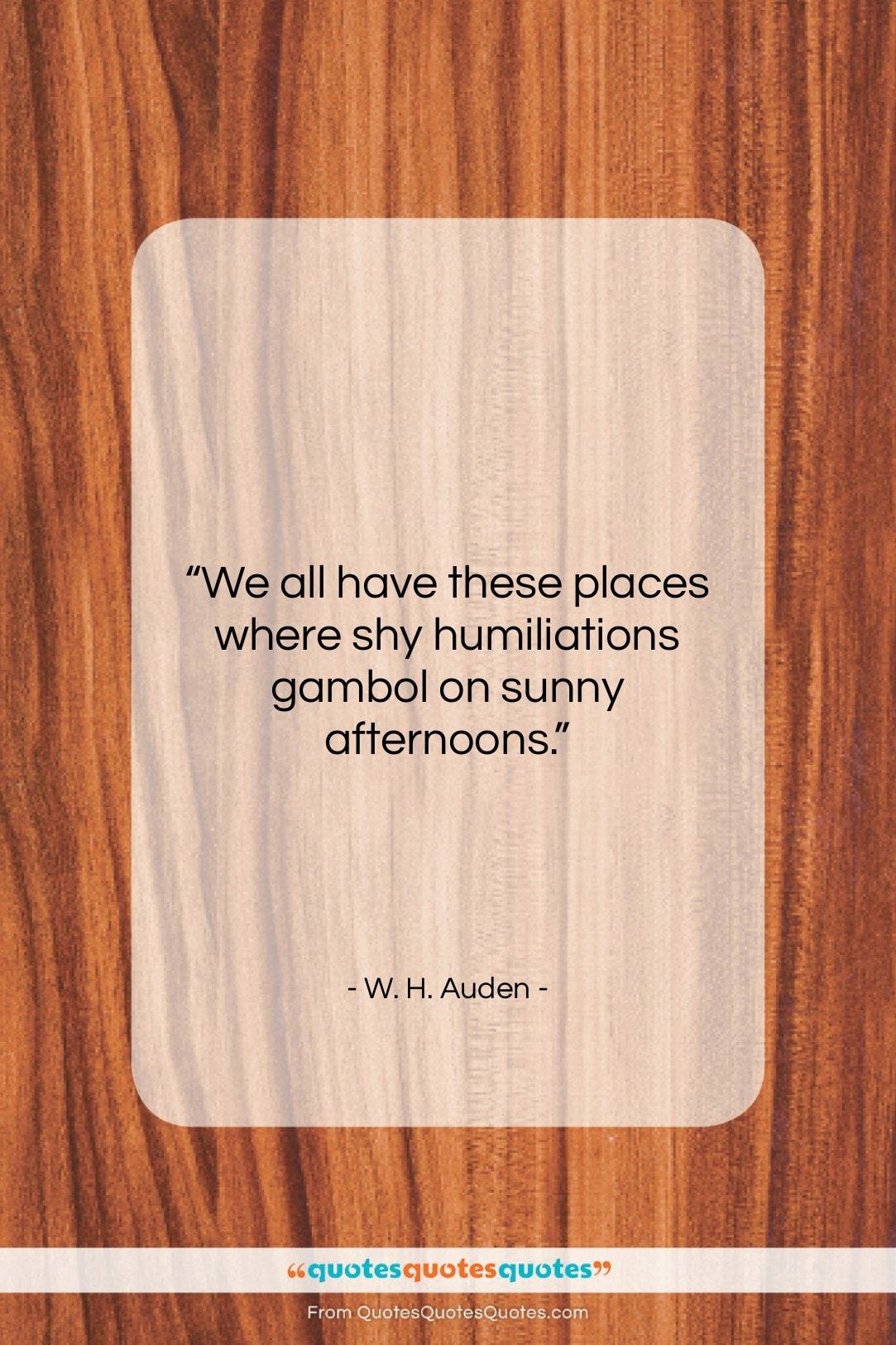 """W. H. Auden quote: """"We all have these places where shy…""""- at QuotesQuotesQuotes.com"""