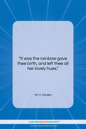"""W. H. Davies quote: """"It was the rainbow gave thee birth,…""""- at QuotesQuotesQuotes.com"""