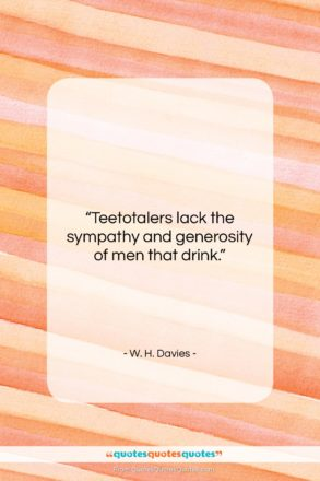 """W. H. Davies quote: """"Teetotalers lack the sympathy and generosity of…""""- at QuotesQuotesQuotes.com"""
