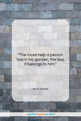 "W. H. Davies quote: ""The more help a person has in…""- at QuotesQuotesQuotes.com"