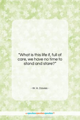 """W. H. Davies quote: """"What is this life if, full of…""""- at QuotesQuotesQuotes.com"""