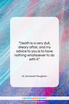 """W. Somerset Maugham quote: """"Death is a very dull, dreary affair,…""""- at QuotesQuotesQuotes.com"""