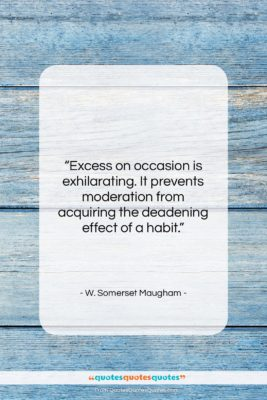 """W. Somerset Maugham quote: """"Excess on occasion is exhilarating. It prevents…""""- at QuotesQuotesQuotes.com"""