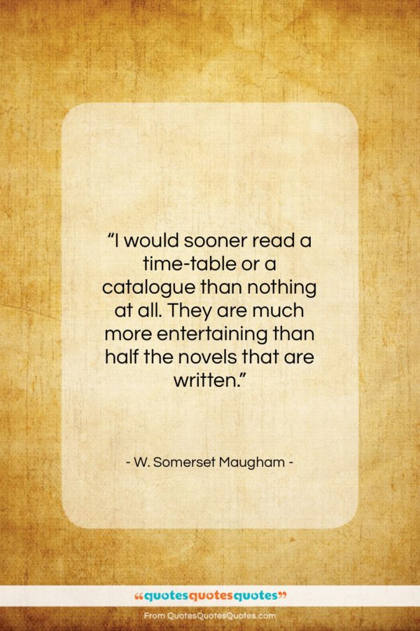 """W. Somerset Maugham quote: """"I would sooner read a time-table or…""""- at QuotesQuotesQuotes.com"""