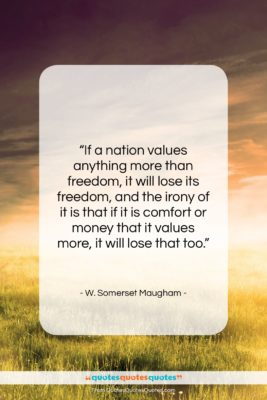"""W. Somerset Maugham quote: """"If a nation values anything more than…""""- at QuotesQuotesQuotes.com"""