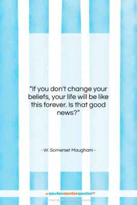 """W. Somerset Maugham quote: """"If you don't change your beliefs, your…""""- at QuotesQuotesQuotes.com"""
