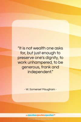"W. Somerset Maugham quote: ""It is not wealth one asks for,…""- at QuotesQuotesQuotes.com"