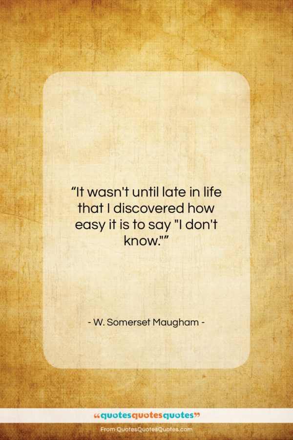 """W. Somerset Maugham quote: """"It wasn't until late in life that…""""- at QuotesQuotesQuotes.com"""