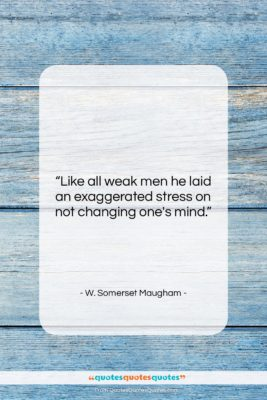"""W. Somerset Maugham quote: """"Like all weak men he laid an…""""- at QuotesQuotesQuotes.com"""