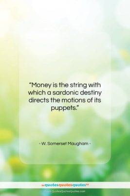 """W. Somerset Maugham quote: """"Money is the string with which a…""""- at QuotesQuotesQuotes.com"""