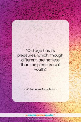 """W. Somerset Maugham quote: """"Old age has its pleasures, which, though…""""- at QuotesQuotesQuotes.com"""