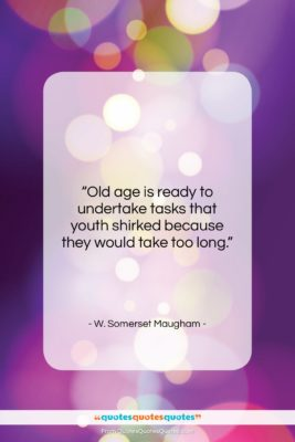 "W. Somerset Maugham quote: ""Old age is ready to undertake tasks…""- at QuotesQuotesQuotes.com"