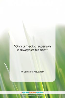 """W. Somerset Maugham quote: """"Only a mediocre person is always at…""""- at QuotesQuotesQuotes.com"""