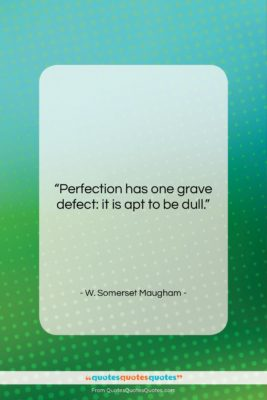 """W. Somerset Maugham quote: """"Perfection has one grave defect: it is…""""- at QuotesQuotesQuotes.com"""
