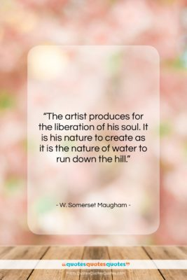 """W. Somerset Maugham quote: """"The artist produces for the liberation of…""""- at QuotesQuotesQuotes.com"""
