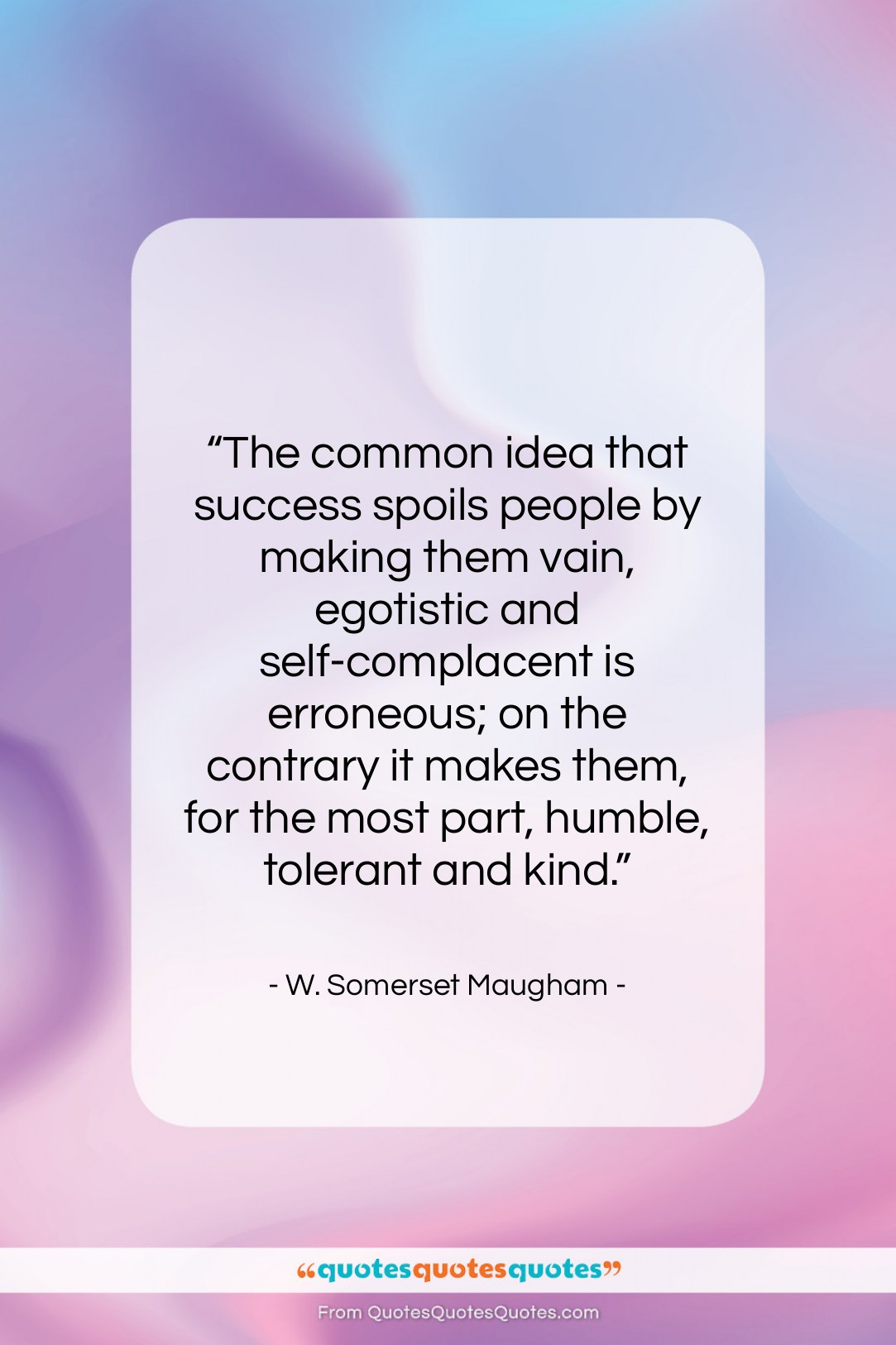 """W. Somerset Maugham quote: """"The common idea that success spoils people…""""- at QuotesQuotesQuotes.com"""