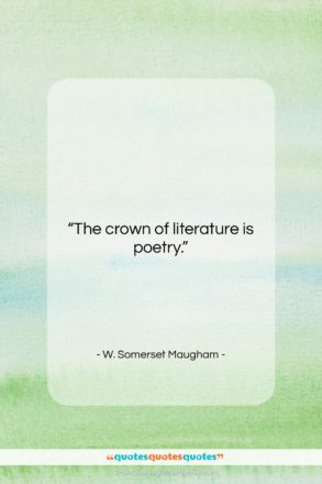 "W. Somerset Maugham quote: ""The crown of literature is poetry….""- at QuotesQuotesQuotes.com"