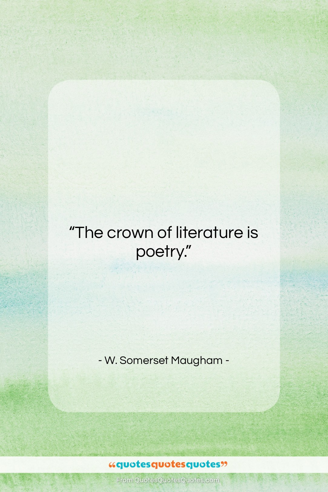"""W. Somerset Maugham quote: """"The crown of literature is poetry….""""- at QuotesQuotesQuotes.com"""