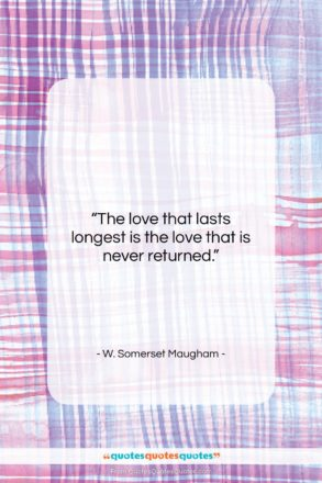 """W. Somerset Maugham quote: """"The love that lasts longest is the…""""- at QuotesQuotesQuotes.com"""