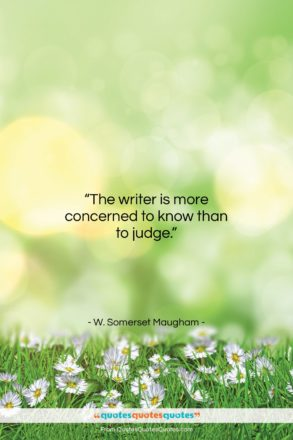 """W. Somerset Maugham quote: """"The writer is more concerned to know…""""- at QuotesQuotesQuotes.com"""
