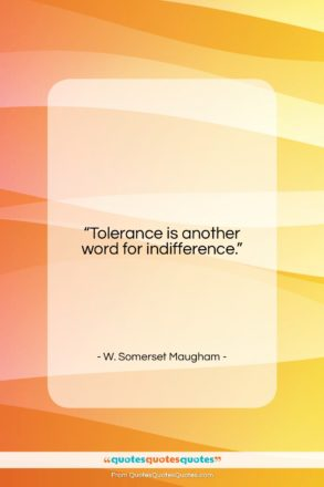 """W. Somerset Maugham quote: """"Tolerance is another word for indifference….""""- at QuotesQuotesQuotes.com"""