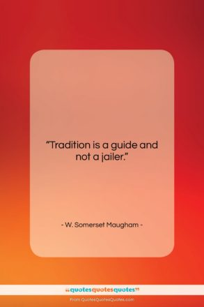"""W. Somerset Maugham quote: """"Tradition is a guide and not a…""""- at QuotesQuotesQuotes.com"""