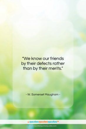 """W. Somerset Maugham quote: """"We know our friends by their defects…""""- at QuotesQuotesQuotes.com"""