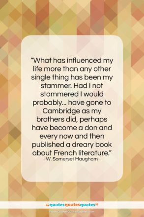"""W. Somerset Maugham quote: """"What has influenced my life more than…""""- at QuotesQuotesQuotes.com"""
