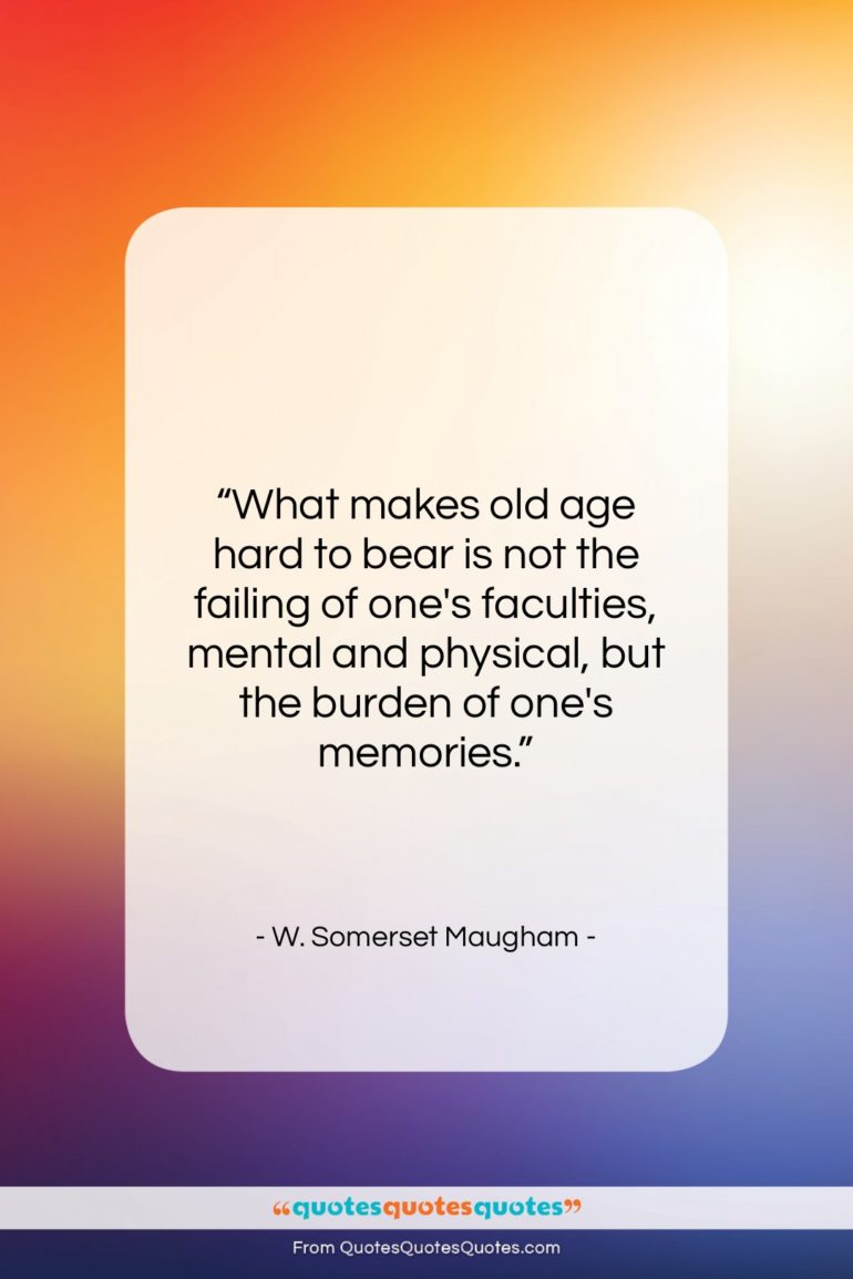 """W. Somerset Maugham quote: """"What makes old age hard to bear…""""- at QuotesQuotesQuotes.com"""