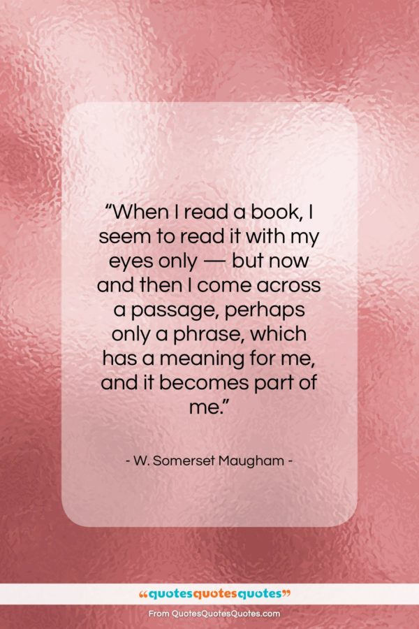 """W. Somerset Maugham quote: """"When I read a book I seem…""""- at QuotesQuotesQuotes.com"""