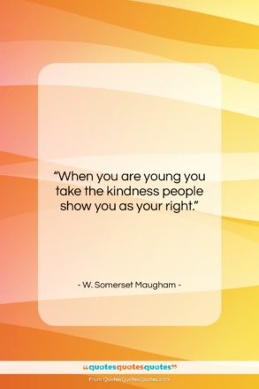 """W. Somerset Maugham quote: """"When you are young you take the…""""- at QuotesQuotesQuotes.com"""