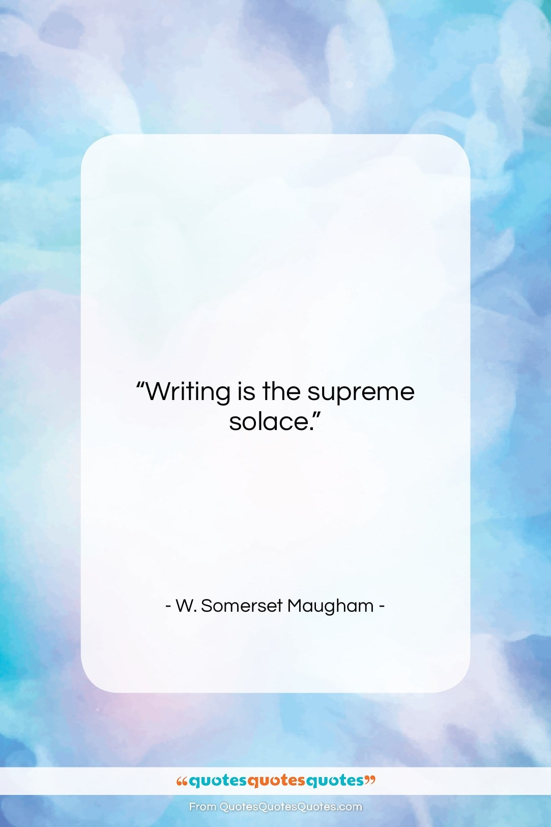 """W. Somerset Maugham quote: """"Writing is the supreme solace…""""- at QuotesQuotesQuotes.com"""