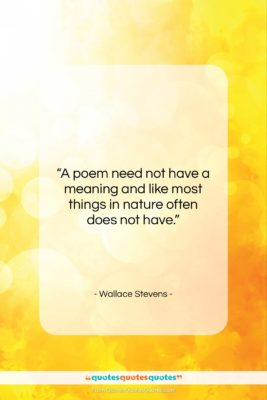 """Wallace Stevens quote: """"A poem need not have a meaning…""""- at QuotesQuotesQuotes.com"""