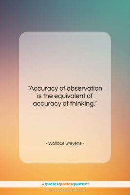 """Wallace Stevens quote: """"Accuracy of observation is the equivalent of…""""- at QuotesQuotesQuotes.com"""