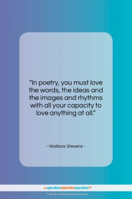 """Wallace Stevens quote: """"In poetry, you must love the words,…""""- at QuotesQuotesQuotes.com"""