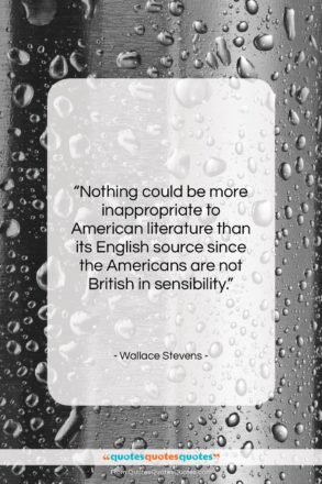 """Wallace Stevens quote: """"Nothing could be more inappropriate to American…""""- at QuotesQuotesQuotes.com"""