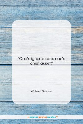 "Wallace Stevens quote: ""One's ignorance is one's chief asset….""- at QuotesQuotesQuotes.com"
